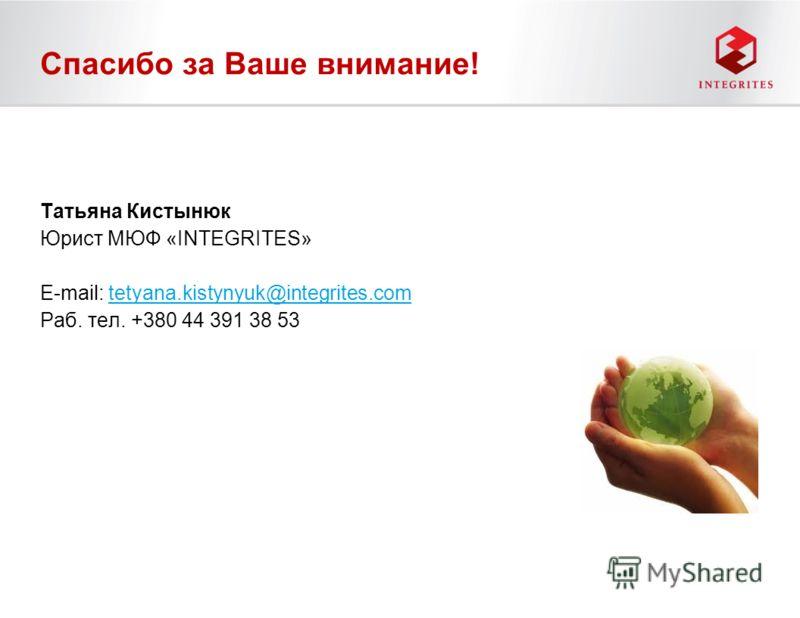 Спасибо за Ваше внимание! Татьяна Кистынюк Юрист МЮФ «INTEGRITES» E-mail: tetyana.kistynyuk@integrites.comtetyana.kistynyuk@integrites.com Раб. тел. +380 44 391 38 53