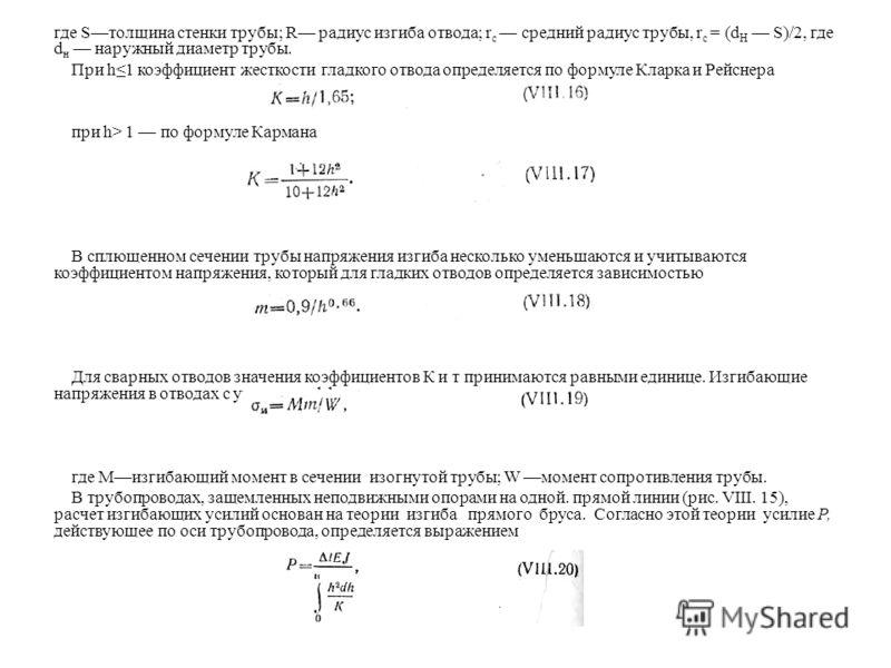 где Sтолщина стенки трубы; R радиус изгиба отвода; r с средний радиус трубы, r c = (d H S)/2, где d н наружный диаметр трубы. При h1 коэффициент жесткости гладкого отвода определяется по формуле Кларка и Рейснера при h> 1 по формуле Кармана В сплющен