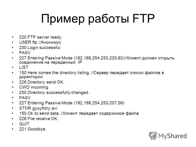 Пример работы FTP 220 FTP server ready. USER ftp //Анонимус 230 Login successful. PASV 227 Entering Passive Mode (192,168,254,253,233,92)//Клиент должен открыть соединение на переданный IP LIST 150 Here comes the directory listing. //Сервер передает