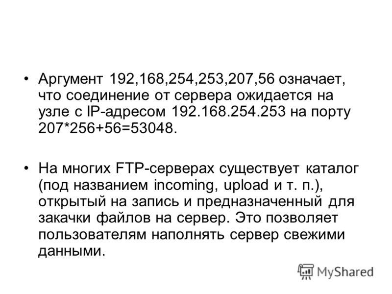 Аргумент 192,168,254,253,207,56 означает, что соединение от сервера ожидается на узле с IP-адресом 192.168.254.253 на порту 207*256+56=53048. На многих FTP-серверах существует каталог (под названием incoming, upload и т. п.), открытый на запись и пре