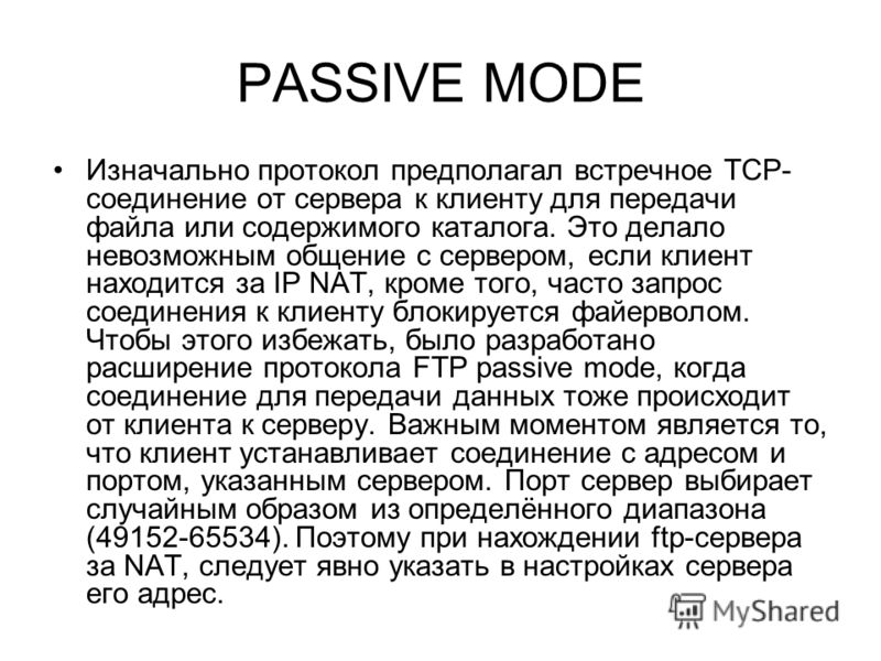 PASSIVE MODE Изначально протокол предполагал встречное TCP- соединение от сервера к клиенту для передачи файла или содержимого каталога. Это делало невозможным общение с сервером, если клиент находится за IP NAT, кроме того, часто запрос соединения к