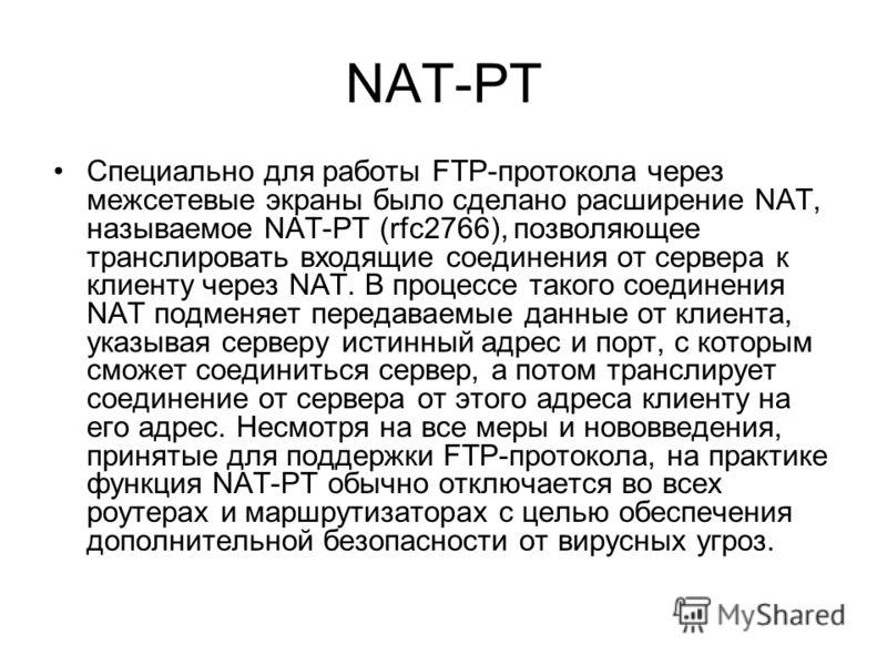 NAT-PT Специально для работы FTP-протокола через межсетевые экраны было сделано расширение NAT, называемое NAT-PT (rfc2766), позволяющее транслировать входящие соединения от сервера к клиенту через NAT. В процессе такого соединения NAT подменяет пере