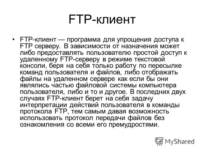 FTP-клиент FTP-клиент программа для упрощения доступа к FTP серверу. В зависимости от назначения может либо предоставлять пользователю простой доступ к удаленному FTP-серверу в режиме текстовой консоли, беря на себя только работу по пересылке команд