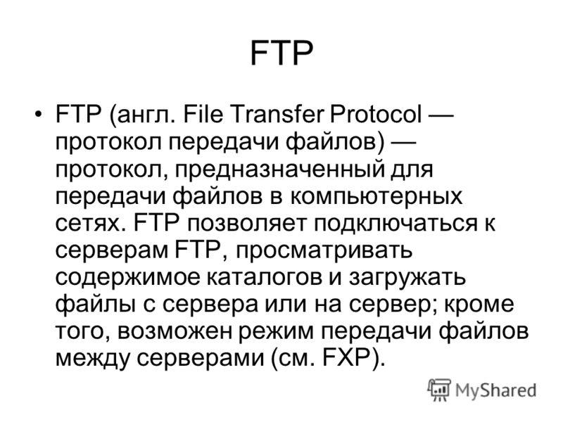 FTP FTP (англ. File Transfer Protocol протокол передачи файлов) протокол, предназначенный для передачи файлов в компьютерных сетях. FTP позволяет подключаться к серверам FTP, просматривать содержимое каталогов и загружать файлы с сервера или на серве