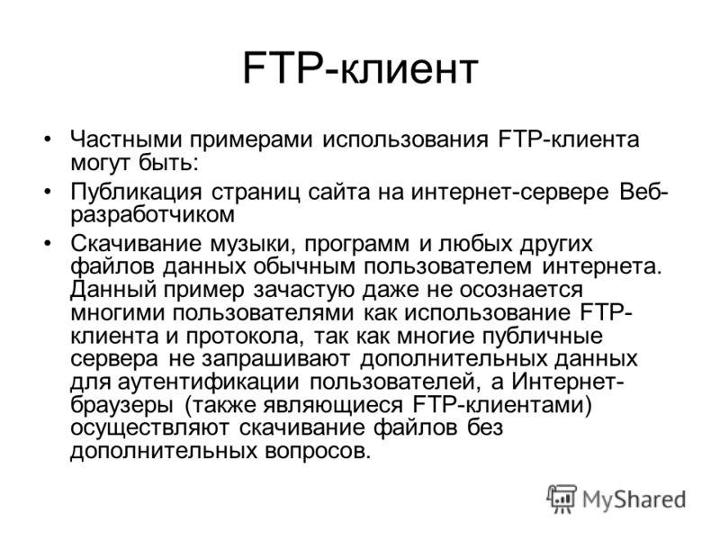 FTP-клиент Частными примерами использования FTP-клиента могут быть: Публикация страниц сайта на интернет-сервере Веб- разработчиком Cкачивание музыки, программ и любых других файлов данных обычным пользователем интернета. Данный пример зачастую даже
