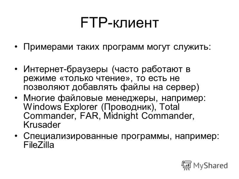 FTP-клиент Примерами таких программ могут служить: Интернет-браузеры (часто работают в режиме «только чтение», то есть не позволяют добавлять файлы на сервер) Многие файловые менеджеры, например: Windows Explorer (Проводник), Total Commander, FAR, Mi