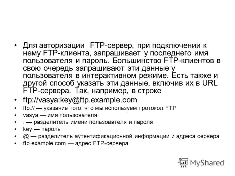 Для авторизации FTP-сервер, при подключении к нему FTP-клиента, запрашивает у последнего имя пользователя и пароль. Большинство FTP-клиентов в свою очередь запрашивают эти данные у пользователя в интерактивном режиме. Есть также и другой способ указа