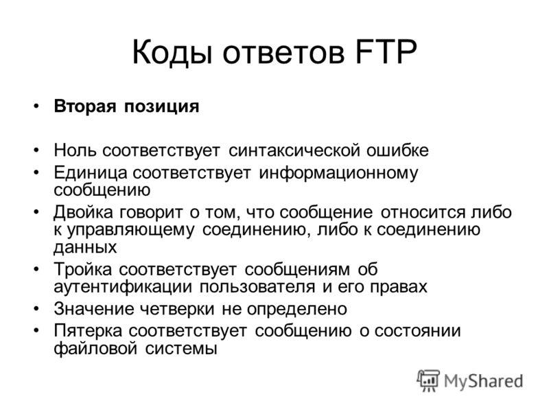 Коды ответов FTP Вторая позиция Ноль соответствует синтаксической ошибке Единица соответствует информационному сообщению Двойка говорит о том, что сообщение относится либо к управляющему соединению, либо к соединению данных Тройка соответствует сообщ