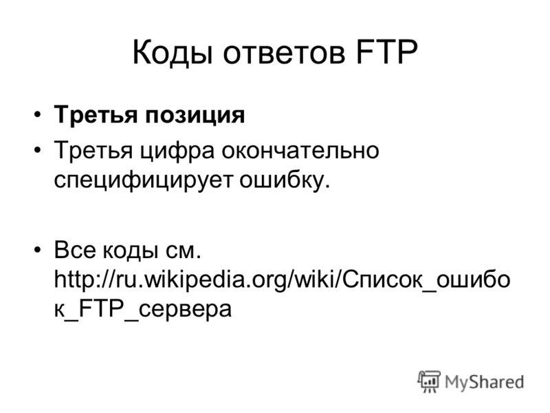 Коды ответов FTP Третья позиция Третья цифра окончательно специфицирует ошибку. Все коды см. http://ru.wikipedia.org/wiki/Список_ошибо к_FTP_сервера