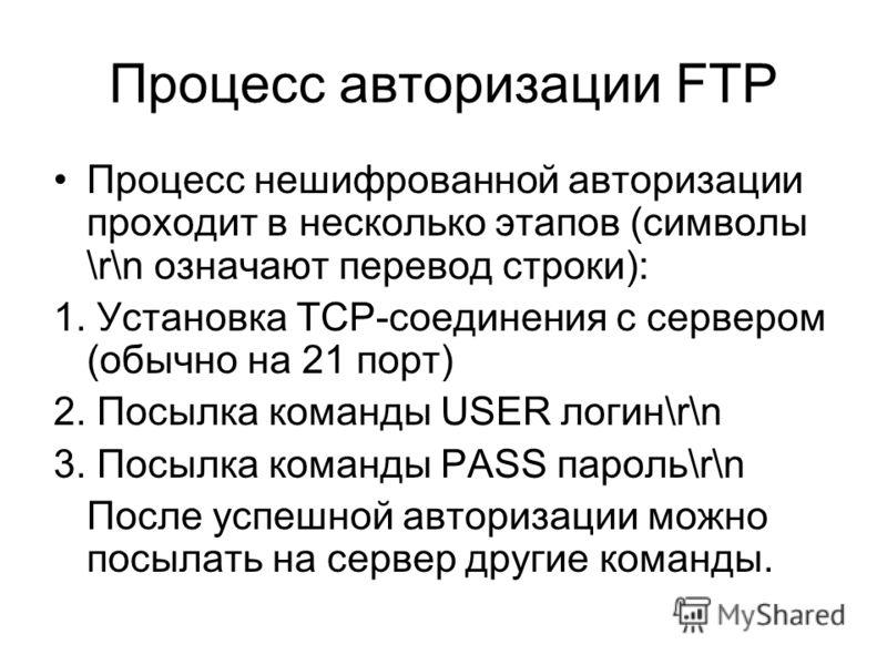 Процесс авторизации FTP Процесс нешифрованной авторизации проходит в несколько этапов (символы \r\n означают перевод строки): 1. Установка TCP-соединения с сервером (обычно на 21 порт) 2. Посылка команды USER логин\r\n 3. Посылка команды PASS пароль\