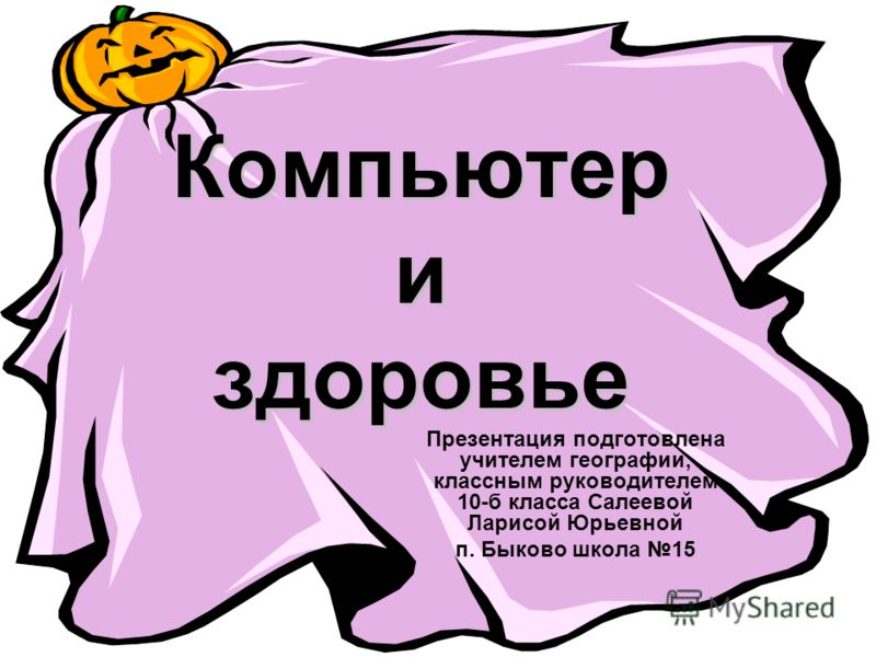 Компьютер и здоровье Презентация подготовлена учителем географии, классным руководителем 10-б класса Салеевой Ларисой Юрьевной п. Быково школа 15