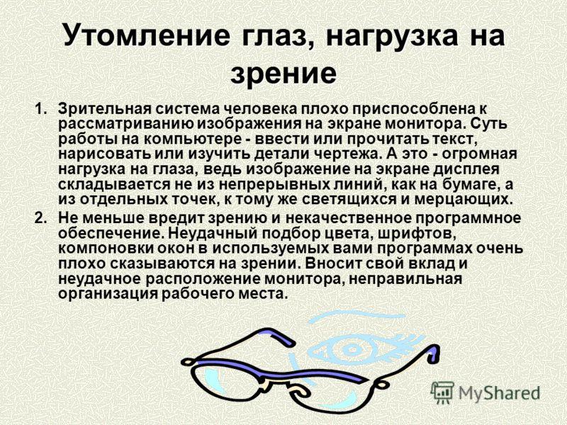Утомление глаз, нагрузка на зрение 1.Зрительная система человека плохо приспособлена к рассматриванию изображения на экране монитора. Суть работы на компьютере - ввести или прочитать текст, нарисовать или изучить детали чертежа. А это - огромная нагр