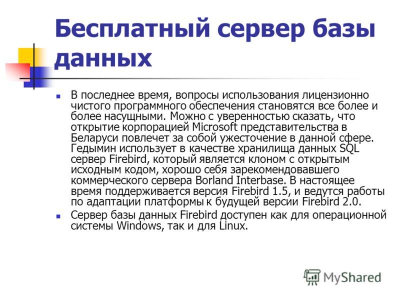 Бесплатный сервер базы данных В последнее время, вопросы использования лицензионно чистого программного обеспечения становятся все более и более насущными. Можно с уверенностью сказать, что открытие корпорацией Microsoft представительства в Беларуси