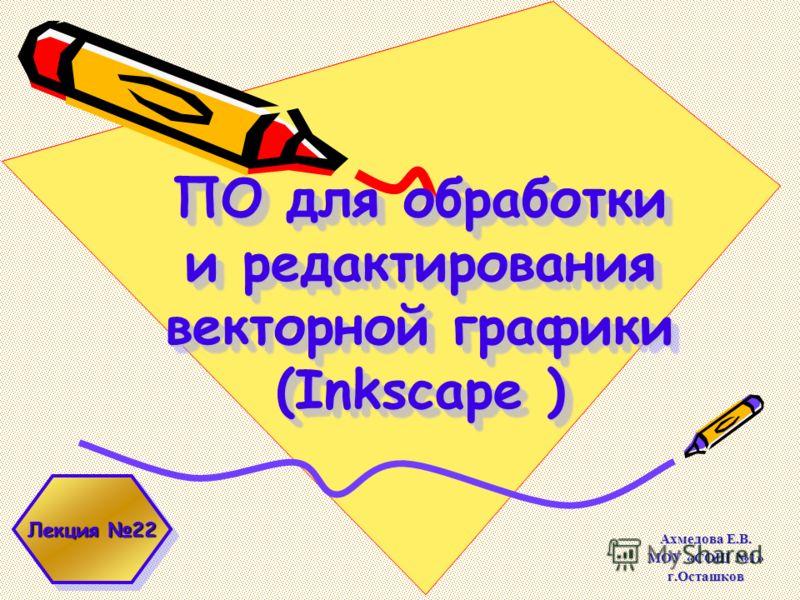 ПО для обработки и редактирования векторной графики (Inkscape ) Ахмедова Е.В. МОУ «СОШ 1» г.Осташков Лекция 22
