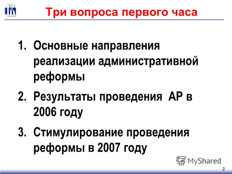 2 Три вопроса первого часа 1.Основные направления реализации административной реформы 2.Результаты проведения АР в 2006 году 3.Стимулирование проведения реформы в 2007 году
