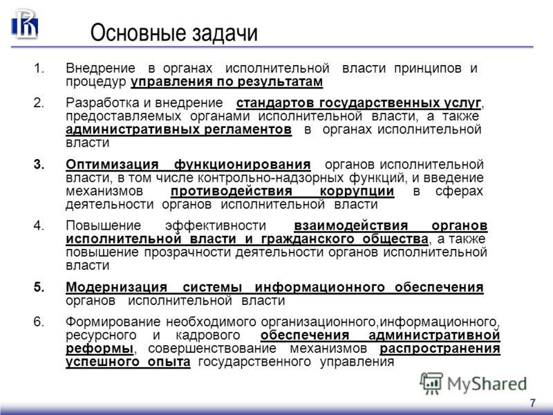 7 Основные задачи 1.Внедрение в органах исполнительной власти принципов и процедур управления по результатам 2.Разработка и внедрение стандартов государственных услуг, предоставляемых органами исполнительной власти, а также административных регламент