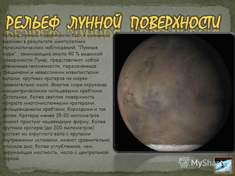 Рельеф лунной поверхности был в основном выяснен в результате многолетних телескопических наблюдений. Лунные моря, занимающие около 40 % видимой поверхности Луны, представляют собой равнинные низменности, пересеченные трещинами и невысокими извилисты