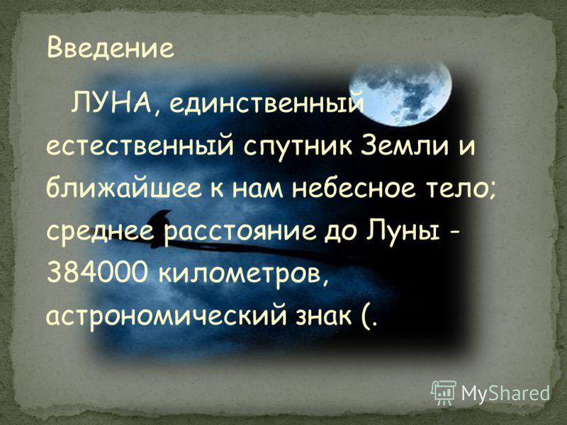 Введение ЛУНА, единственный естественный спутник Земли и ближайшее к нам небесное тело; среднее расстояние до Луны - 384000 километров, астрономический знак (.