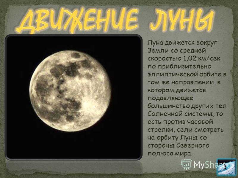 Луна движется вокруг Земли со средней скоростью 1,02 км/сек по приблизительно эллиптической орбите в том же направлении, в котором движется подавляющее большинство других тел Солнечной системы, то есть против часовой стрелки, сели смотреть на орбиту