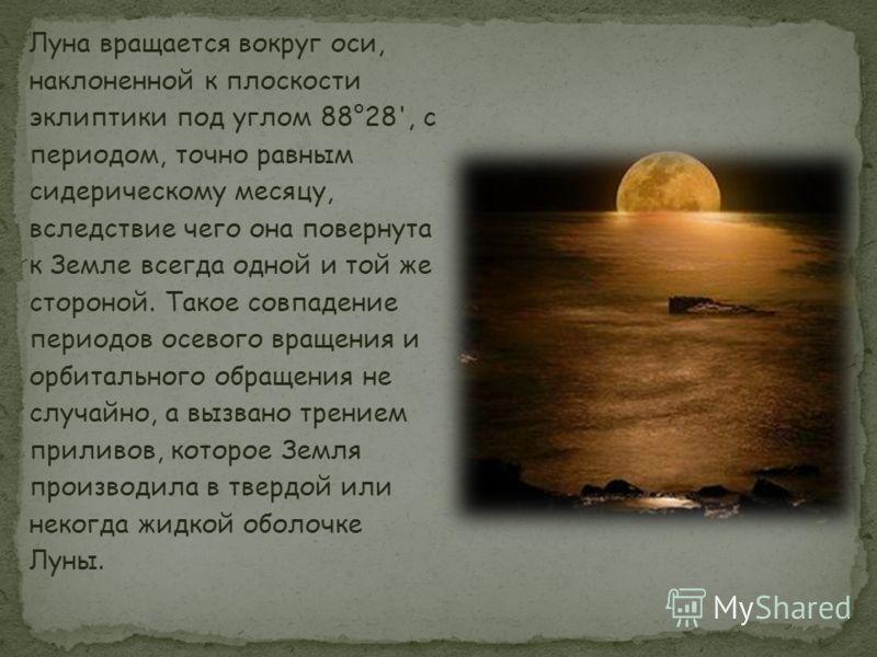 Луна вращается вокруг оси, наклоненной к плоскости эклиптики под углом 88°28', с периодом, точно равным сидерическому месяцу, вследствие чего она повернута к Земле всегда одной и той же стороной. Такое совпадение периодов осевого вращения и орбитальн
