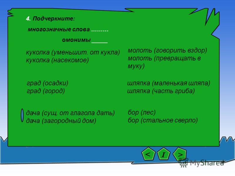 молоть (говорить вздор) молоть (превращать в муку) дача (сущ. от глагола дать) дача (загородный дом) град (осадки) град (город) куколка (уменьшит. от кукла) куколка (насекомое) 4. Подчеркните: многозначные слова ……… омонимы _____ бор (лес) бор (сталь