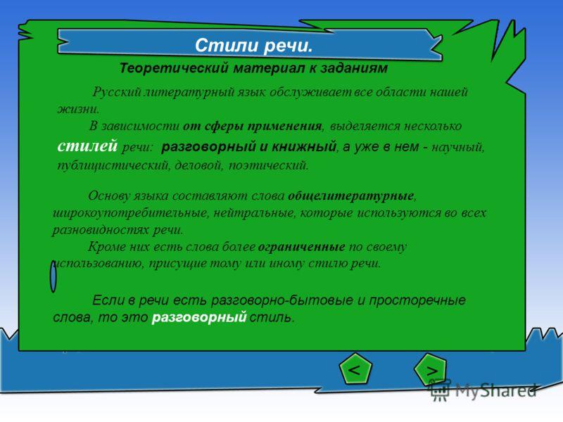 Стили речи. Русский литературный язык обслуживает все области нашей жизни. В зависимости от сферы применения, выделяется несколько стилей речи: разговорный и книжный, а уже в нем - научный, публицистический, деловой, поэтический. Основу языка составл