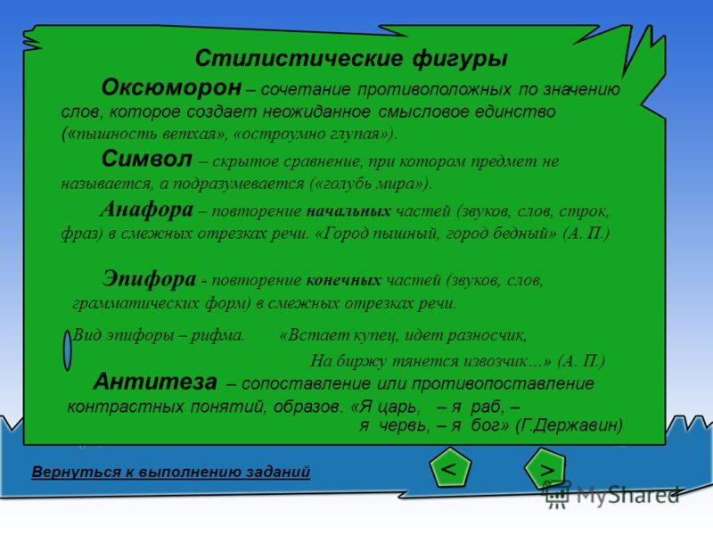 Стилистические фигуры Оксюморон – сочетание противоположных по значению слов, которое создает неожиданное смысловое единство (« пышность ветхая», «остроумно глупая»). Символ – скрытое сравнение, при котором предмет не называется, а подразумевается («
