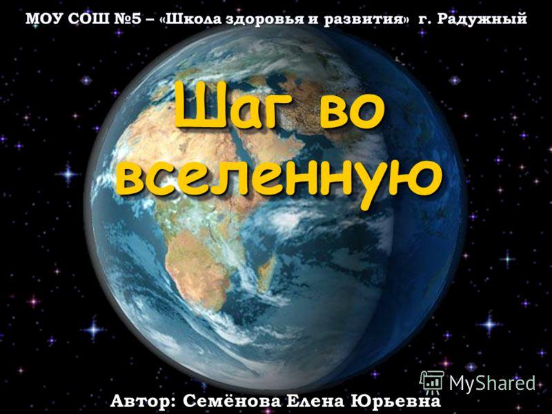 Шаг во вселенную Автор: Семёнова Елена Юрьевна