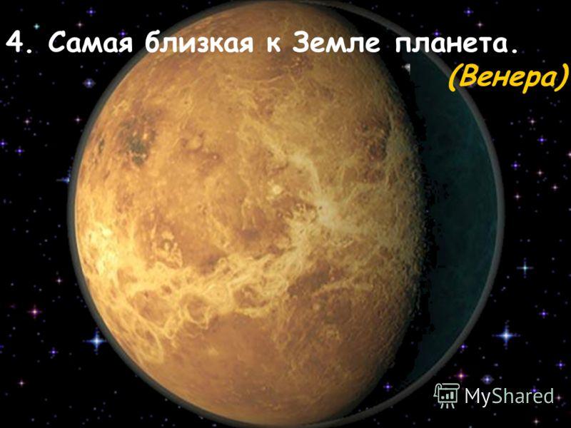 4. Самая близкая к Земле планета. (Венера)