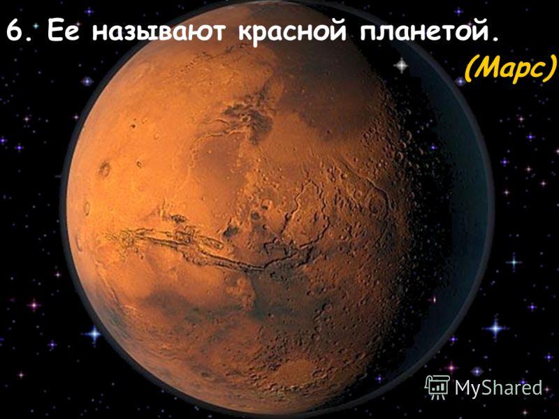 6. Ее называют красной планетой. (Марс)