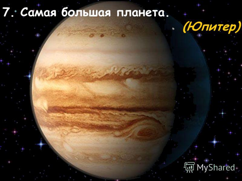 7. Самая большая планета. (Юпитер)