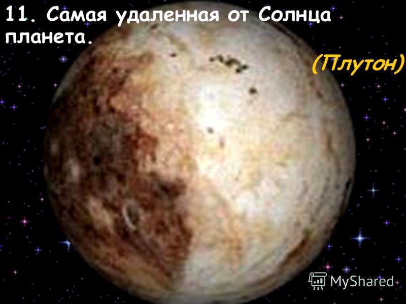 11. Самая удаленная от Солнца планета. (Плутон)