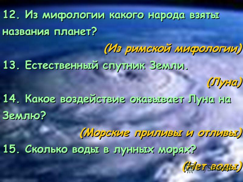 12. Из мифологии какого народа взяты названия планет? (Из римской мифологии) 13. Естественный спутник Земли. (Луна) 14. Какое воздействие оказывает Луна на Землю? (Морские приливы и отливы) 15. Сколько воды в лунных морях? (Нет воды) 12. Из мифологии
