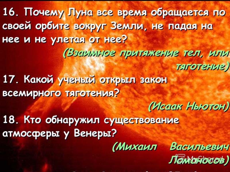 16. Почему Луна все время обращается по своей орбите вокруг Земли, не падая на нее и не улетая от нее? (Взаимное притяжение тел, или тяготение) 17. Какой ученый открыл закон всемирного тяготения? (Исаак Ньютон) 18. Кто обнаружил существование атмосфе