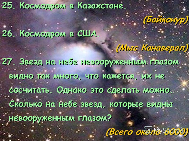 25. Космодром в Казахстане. (Байконур) 26. Космодром в США. (Мыс Канаверал) 27. Звезд на небе невооруженным глазом видно так много, что кажется, их не сосчитать. Однако это сделать можно. Сколько на небе звезд, которые видны невооруженным глазом? (Вс