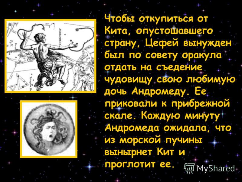 Чтобы откупиться от Кита, опустошавшего страну, Цефей вынужден был по совету оракула отдать на съедение чудовищу свою любимую дочь Андромеду. Ее приковали к прибрежной скале. Каждую минуту Андромеда ожидала, что из морской пучины вынырнет Кит и прогл