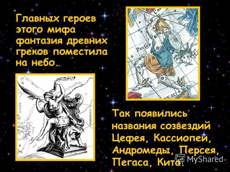 Главных героев этого мифа фантазия древних греков поместила на небо. Так появились названия созвездий Цефея, Кассиопеи, Андромеды, Персея, Пегаса, Кита.