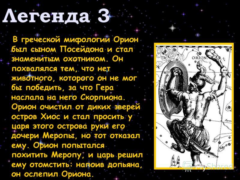 Легенда 3 В греческой мифологии Орион был сыном Посейдона и стал знаменитым охотником. Он похвалялся тем, что нет животного, которого он не мог бы победить, за что Гера наслала на него Скорпиона. Орион очистил от диких зверей остров Хиос и стал проси