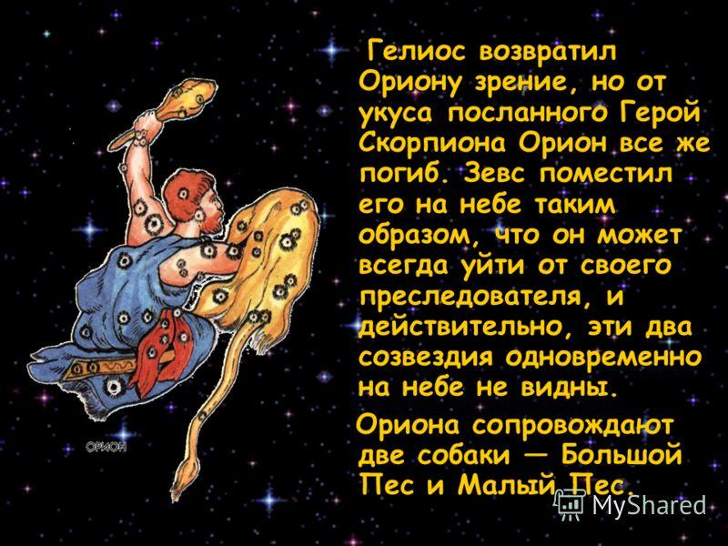 Гелиос возвратил Ориону зрение, но от укуса посланного Герой Скорпиона Орион все же погиб. Зевс поместил его на небе таким образом, что он может всегда уйти от своего преследователя, и действительно, эти два созвездия одновременно на небе не видны. Г