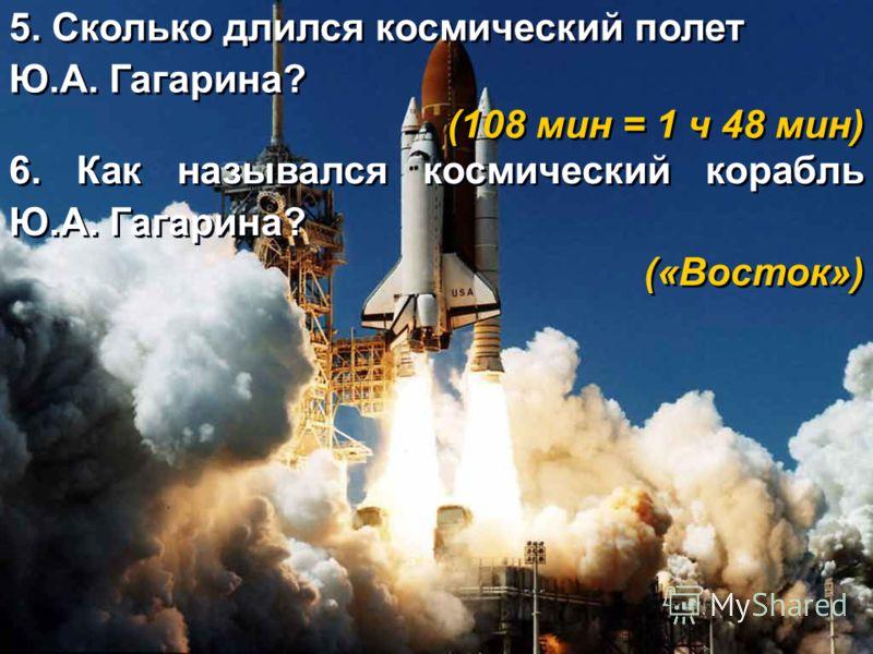 6. Как назывался космический корабль Ю.А. Гагарина? («Восток») 6. Как назывался космический корабль Ю.А. Гагарина? («Восток») 5. Сколько длился космический полет Ю.А. Гагарина? (108 мин = 1 ч 48 мин) 5. Сколько длился космический полет Ю.А. Гагарина?