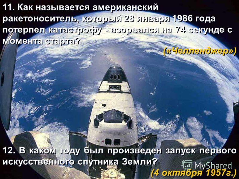 11. Как называется американский ракетоноситель, который 28 января 1986 года потерпел катастрофу - взорвался на 74 секунде с момента старта? («Челленджер») 11. Как называется американский ракетоноситель, который 28 января 1986 года потерпел катастрофу