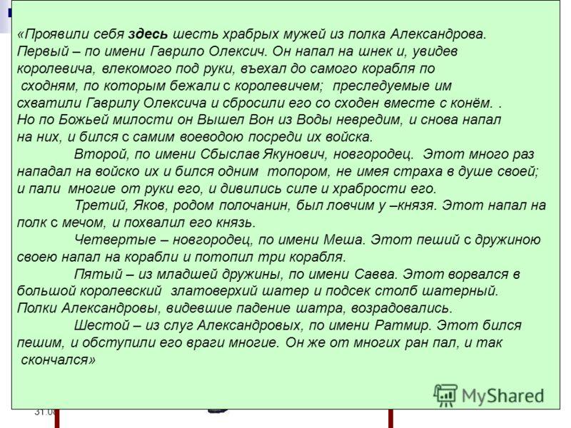 «Житие А.Невского» о подвигах новгородцев «Проявили себя здесь шесть храбрых мужей из полка Александрова. Первый – по имени Гаврило Олексич. Он напал на шнек и, увидев королевича, влекомого под руки, въехал до самого корабля по сходням, по которым бе