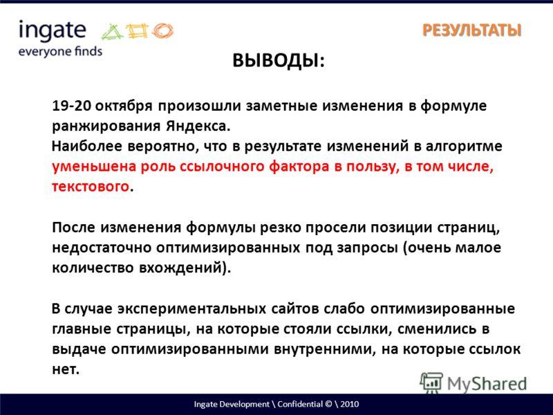 Ingate Development \ Confidential © \ 2010 РЕЗУЛЬТАТЫ ВЫВОДЫ: 19-20 октября произошли заметные изменения в формуле ранжирования Яндекса. Наиболее вероятно, что в результате изменений в алгоритме уменьшена роль ссылочного фактора в пользу, в том числе