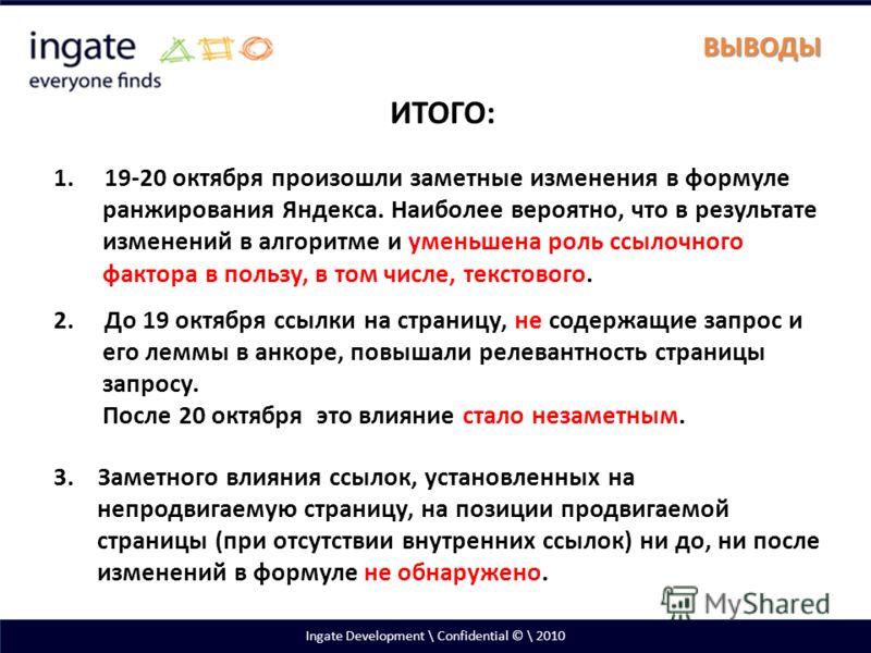Ingate Development \ Confidential © \ 2010 ВЫВОДЫ ИТОГО: 1. 19-20 октября произошли заметные изменения в формуле ранжирования Яндекса. Наиболее вероятно, что в результате изменений в алгоритме и уменьшена роль ссылочного фактора в пользу, в том числе