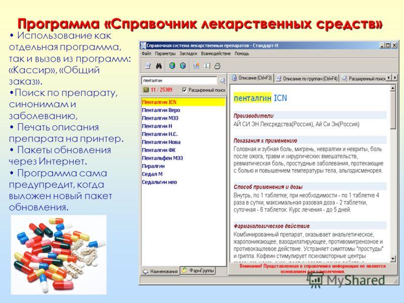 Использование как отдельная программа, так и вызов из программ: «Кассир», «Общий заказ». Поиск по препарату, синонимам и заболеванию, Печать описания препарата на принтер. Пакеты обновления через Интернет. Программа сама предупредит, когда выложен но