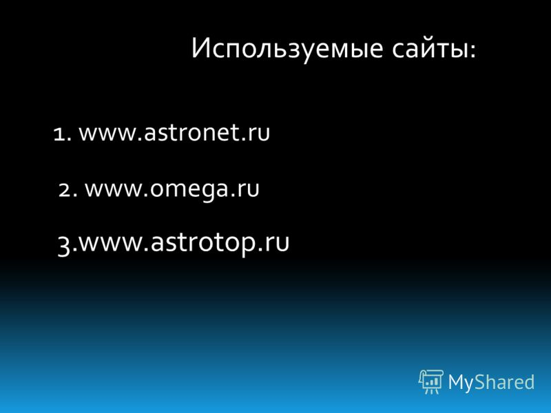 1. www.astronet.ru 2. www.omega.ru 3.www.astrotop.ru Используемые сайты: