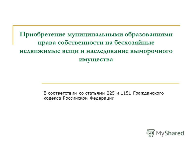 Приобретение муниципальными образованиями права собственности на бесхозяйные недвижимые вещи и наследование выморочного имущества В соответствии со статьями 225 и 1151 Гражданского кодекса Российской Федерации