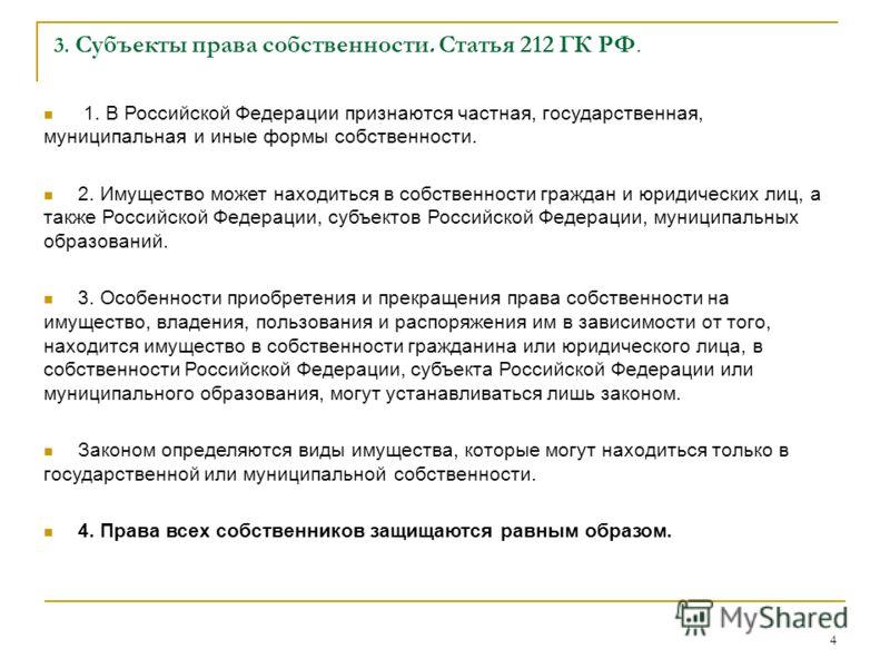 4 3. Субъекты права собственности. Статья 212 ГК РФ. 1. В Российской Федерации признаются частная, государственная, муниципальная и иные формы собственности. 2. Имущество может находиться в собственности граждан и юридических лиц, а также Российской