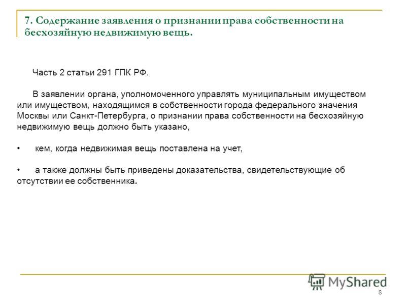 8 Часть 2 статьи 291 ГПК РФ. В заявлении органа, уполномоченного управлять муниципальным имуществом или имуществом, находящимся в собственности города федерального значения Москвы или Санкт-Петербурга, о признании права собственности на бесхозяйную н