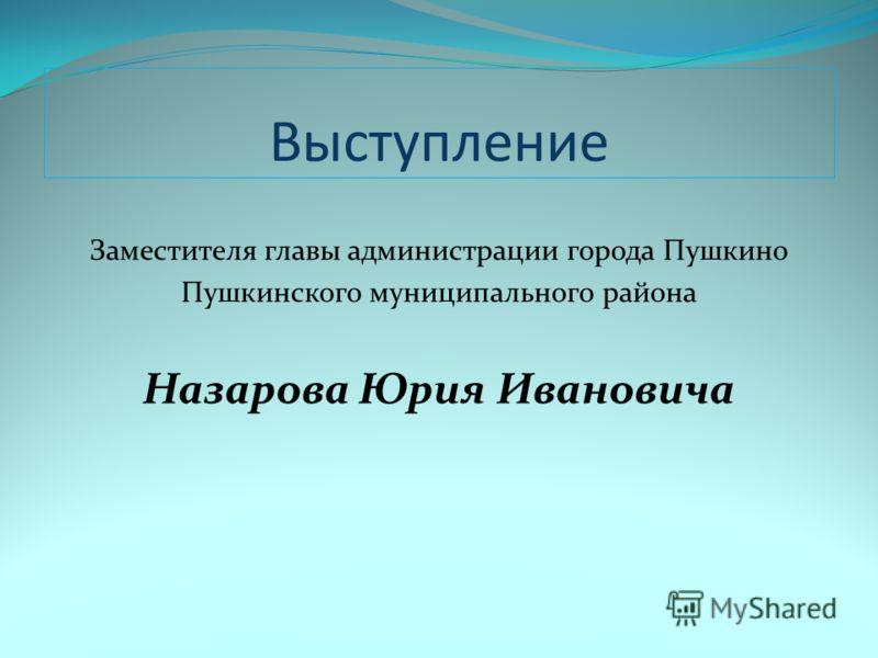 Выступление Заместителя главы администрации города Пушкино Пушкинского муниципального района Назарова Юрия Ивановича